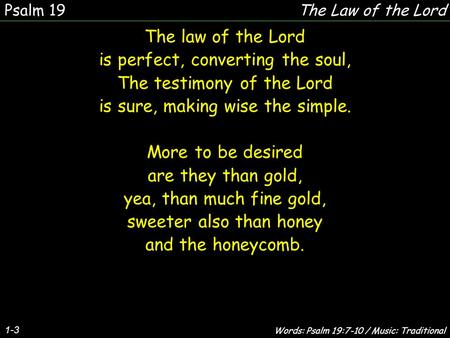 1-3 The law of the Lord is perfect, converting the soul, The testimony of the Lord is sure, making wise the simple. More to be desired are they than gold,