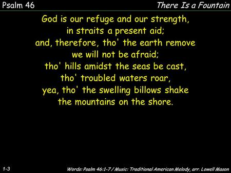 1-3 God is our refuge and our strength, in straits a present aid; and, therefore, tho' the earth remove we will not be afraid; tho' hills amidst the seas.