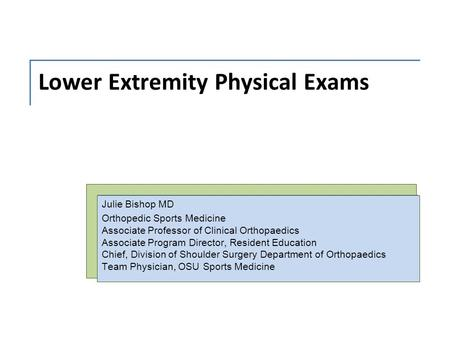 Lower Extremity Physical Exams Julie Bishop MD Orthopedic Sports Medicine Associate Professor of Clinical Orthopaedics Associate Program Director, Resident.