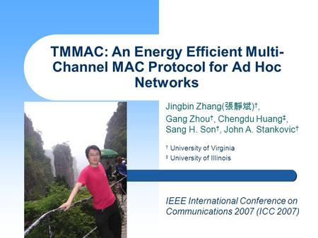 Jingbin Zhang( 張靜斌 ) †, Gang Zhou †, Chengdu Huang ‡, Sang H. Son †, John A. Stankovic † TMMAC: An Energy Efficient Multi- Channel MAC Protocol for Ad.