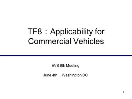 1 TF8 : Applicability for Commercial Vehicles EVS 8th Meeting June 4th , Washington DC.