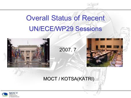 UN/ECE/WP29 Sessions Overall Status of Recent UN/ECE/WP29 Sessions MOCT / KOTSA(KATRI) 2007. 7.