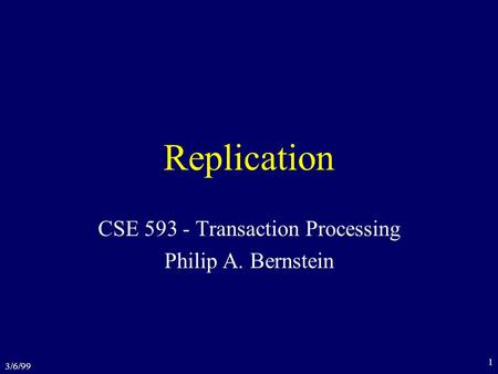 3/6/99 1 Replication CSE 593 - Transaction Processing Philip A. Bernstein.