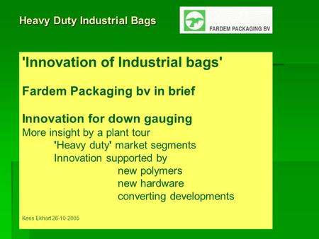 Heavy Duty Industrial Bags 'Innovation of Industrial bags' Fardem Packaging bv in brief Innovation for down gauging More insight by a plant tour 'Heavy.