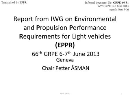 Report from IWG on Environmental and Propulsion Performance Requirements for Light vehicles (EPPR) 66 th GRPE 6-7 th June 2013 Geneva Chair Petter ÅSMAN.