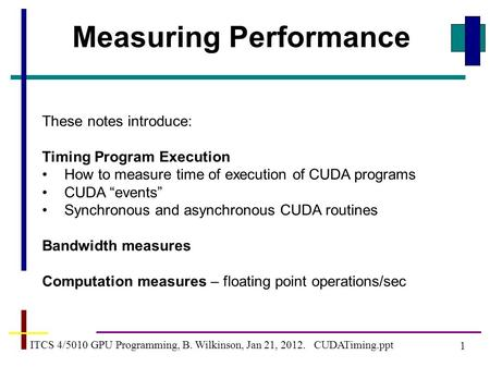 1 ITCS 4/5010 GPU Programming, B. Wilkinson, Jan 21, 2012. CUDATiming.ppt Measuring Performance These notes introduce: Timing Program Execution How to.