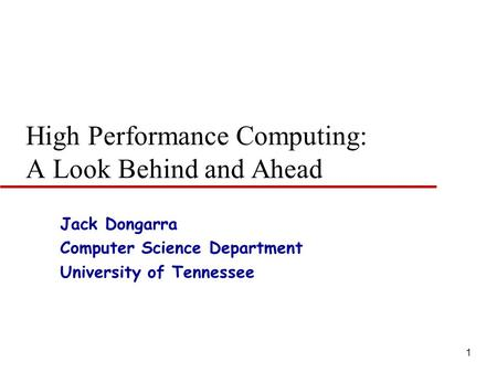 1 High Performance Computing: A Look Behind and Ahead Jack Dongarra Computer Science Department University of Tennessee.
