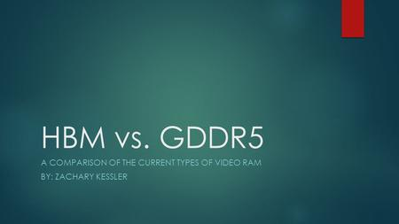 HBM vs. GDDR5 A COMPARISON OF THE CURRENT TYPES OF VIDEO RAM BY: ZACHARY KESSLER.
