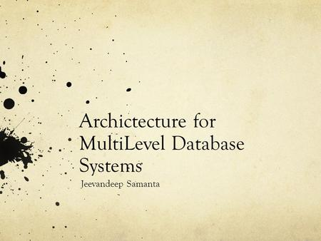 Archictecture for MultiLevel Database Systems Jeevandeep Samanta.
