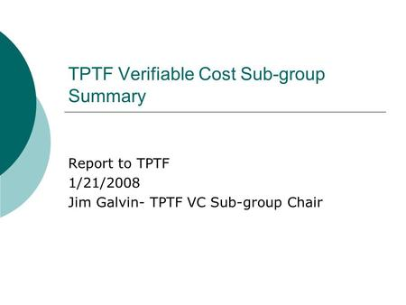 TPTF Verifiable Cost Sub-group Summary Report to TPTF 1/21/2008 Jim Galvin- TPTF VC Sub-group Chair.