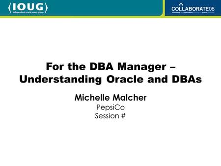 Michelle Malcher PepsiCo Session # For the DBA Manager – Understanding Oracle and DBAs.
