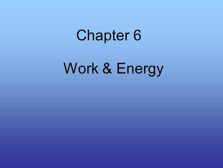Chapter 6 Work & Energy. Work Two thing are involved with work: –The application of force –The movement caused by force W = Fd Units (Nm) or J (joules)