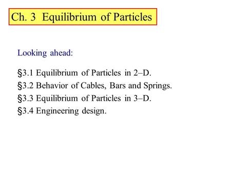 Looking ahead: §3.1 Equilibrium of Particles in 2–D. §3.2 Behavior of Cables, Bars and Springs. §3.3 Equilibrium of Particles in 3–D. §3.4 Engineering.