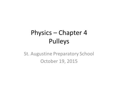 Physics – Chapter 4 Pulleys St. Augustine Preparatory School October 19, 2015.