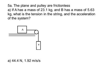 5a. The plane and pulley are frictionless a) If A has a mass of 23.1 kg, and B has a mass of 5.63 kg, what is the tension in the string, and the acceleration.