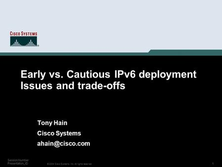 1 © 2004 Cisco Systems, Inc. All rights reserved. Session Number Presentation_ID Early vs. Cautious IPv6 deployment Issues and trade-offs Tony Hain Cisco.