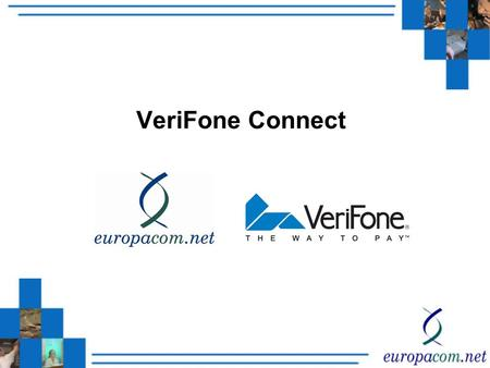 VeriFone Connect. VeriFone Connect – Fixed and Wireless VeriFone Connect powered by Europacom provides secure managed connectivity for your transactions.