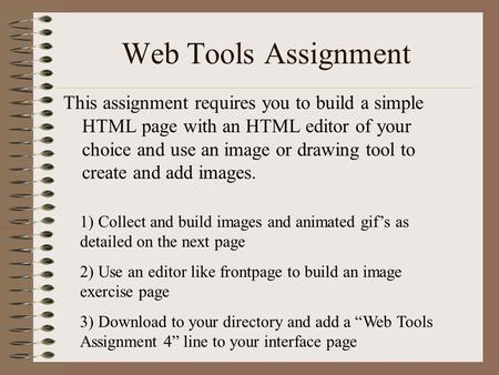 Web Tools Assignment This assignment requires you to build a simple HTML page with an HTML editor of your choice and use an image or drawing tool to create.