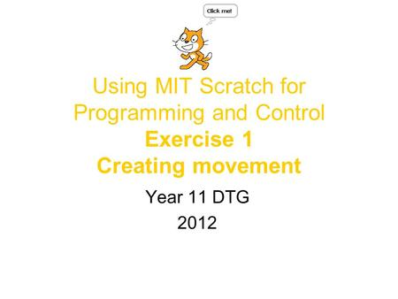 Using MIT Scratch for Programming and Control Exercise 1 Creating movement Year 11 DTG 2012.