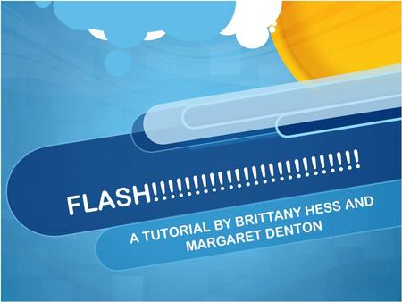 FLASH!!!!!!!!!!!!!!!!!!!!!!!!! A TUTORIAL BY BRITTANY HESS AND MARGARET DENTON.