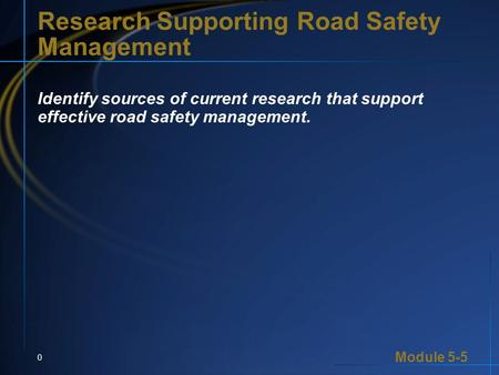 Module 5-5 0 Research Supporting Road Safety Management Identify sources of current research that support effective road safety management.