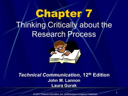 © 2011 Pearson Education, Inc., publishing as Longman Publishers. 1 Chapter 7 Thinking Critically about the Research Process Technical Communication, 12.