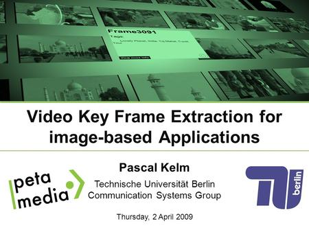 Pascal Kelm Technische Universität Berlin Communication Systems Group Thursday, 2 April 2009 Video Key Frame Extraction for image-based Applications.