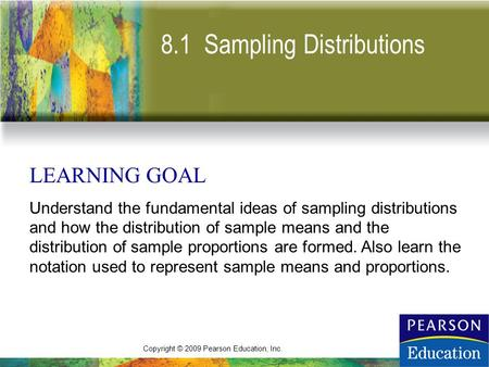 Copyright © 2009 Pearson Education, Inc. 8.1 Sampling Distributions LEARNING GOAL Understand the fundamental ideas of sampling distributions and how the.
