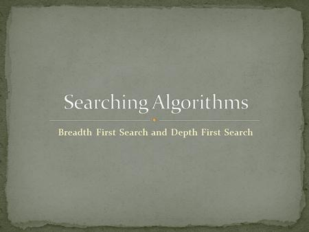 Breadth First Search and Depth First Search. Greatest problem in Computer Science Has lead to a lot of new ideas and data structures Search engines before.