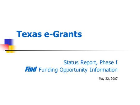 Texas e-Grants Status Report, Phase I Find Funding Opportunity Information May 22, 2007.