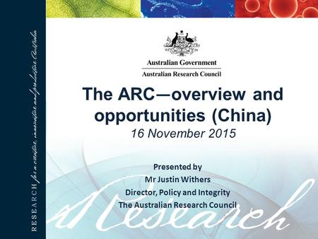 The ARC — overview and opportunities (China) 16 November 2015 Presented by Mr Justin Withers Director, Policy and Integrity The Australian Research Council.