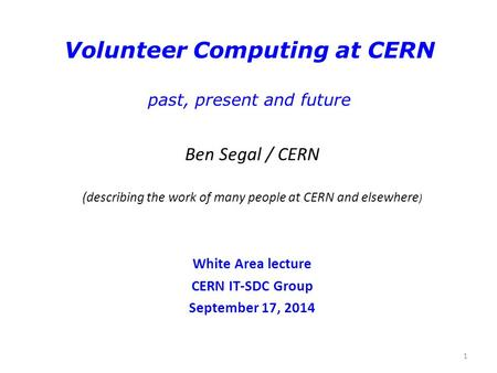 1 Volunteer Computing at CERN past, present and future Ben Segal / CERN (describing the work of many people at CERN and elsewhere ) White Area lecture.