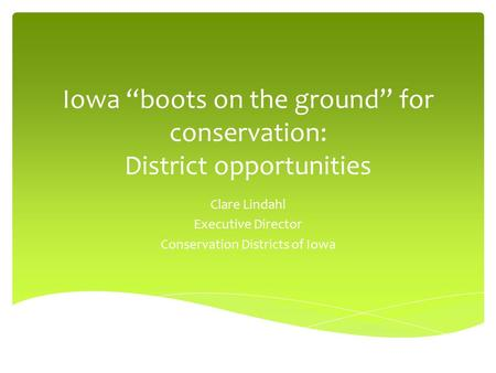 "Iowa ""boots on the ground"" for conservation: District opportunities Clare Lindahl Executive Director Conservation Districts of Iowa."