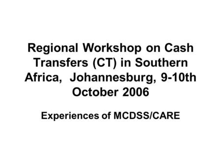 Regional Workshop on Cash Transfers (CT) in Southern Africa, Johannesburg, 9-10th October 2006 Experiences of MCDSS/CARE.