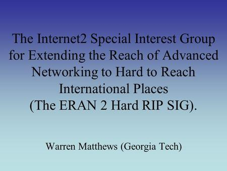 The Internet2 Special Interest Group for Extending the Reach of Advanced Networking to Hard to Reach International Places (The ERAN 2 Hard RIP SIG). Warren.