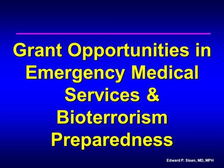 Edward P. Sloan, MD, MPH Grant Opportunities in Emergency Medical Services & Bioterrorism Preparedness.