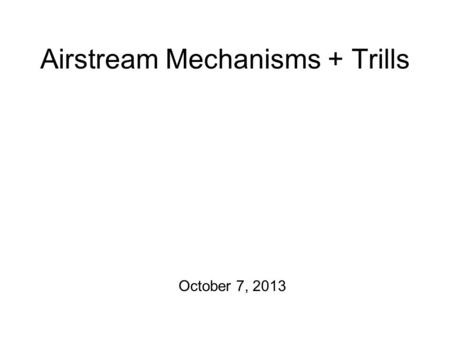 Airstream Mechanisms + Trills October 7, 2013 Announcements and Such 1.Next transcription homework is due on Wednesday. 2.I'm in the midst of grading.