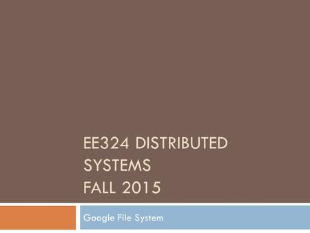 EE324 DISTRIBUTED SYSTEMS FALL 2015 Google File System.