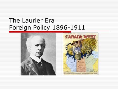The Laurier Era Foreign Policy 1896-1911. Canada Profile – 1896-1911  Becomes a nation in 1867  Population in 1900 is approx. 5million  Today it is.