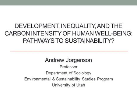 DEVELOPMENT, INEQUALITY, AND THE CARBON INTENSITY OF HUMAN WELL-BEING: PATHWAYS TO SUSTAINABILITY? Andrew Jorgenson Professor Department of Sociology Environmental.