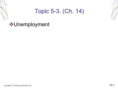 Copyright © 2009 Pearson Education, Inc. 14- 1 Topic 5-3. (Ch. 14)  Unemployment.