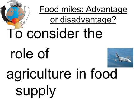 Food miles: Advantage or disadvantage? To consider the role of agriculture in food supply.