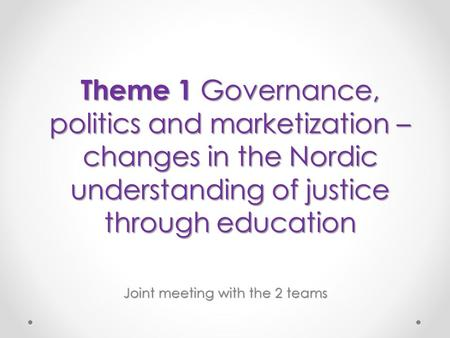 Theme 1 Governance, politics and marketization – changes in the Nordic understanding of justice through education Joint meeting with the 2 teams.