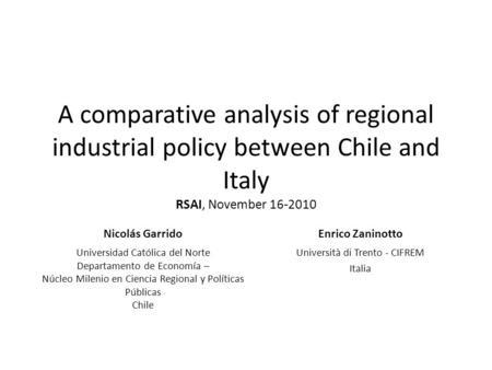A comparative analysis of regional industrial policy between Chile and Italy RSAI, November 16-2010 Nicolás GarridoEnrico Zaninotto Universidad Católica.