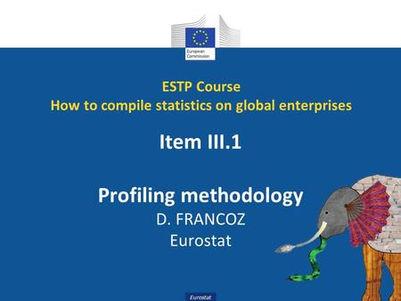 Eurostat Item III.1 Profiling methodology D. FRANCOZ Eurostat ESTP Course How to compile statistics on global enterprises.