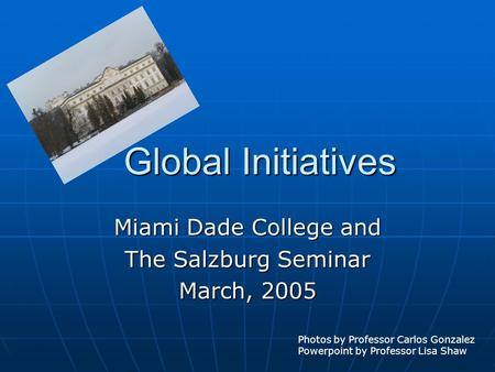 Global Initiatives Miami Dade College and The Salzburg Seminar March, 2005 Photos by Professor Carlos Gonzalez Powerpoint by Professor Lisa Shaw.