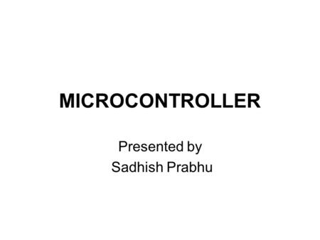 MICROCONTROLLER Presented by Sadhish Prabhu. Contents Introduction to microcontrollers Architecture details Pin configuration.