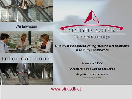 S T A T I S T I K A U S T R I A 14.4.2010 1 www.statistik.at Quality Assessment of register-based Statistics A Quality Framework Manuela LENK Directorate.