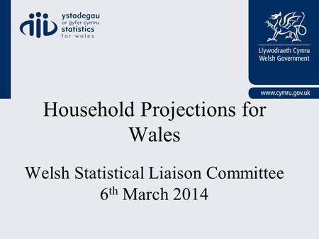 Household Projections for Wales Welsh Statistical Liaison Committee 6 th March 2014.