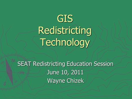 GIS Redistricting Technology SEAT Redistricting Education Session June 10, 2011 Wayne Chizek.
